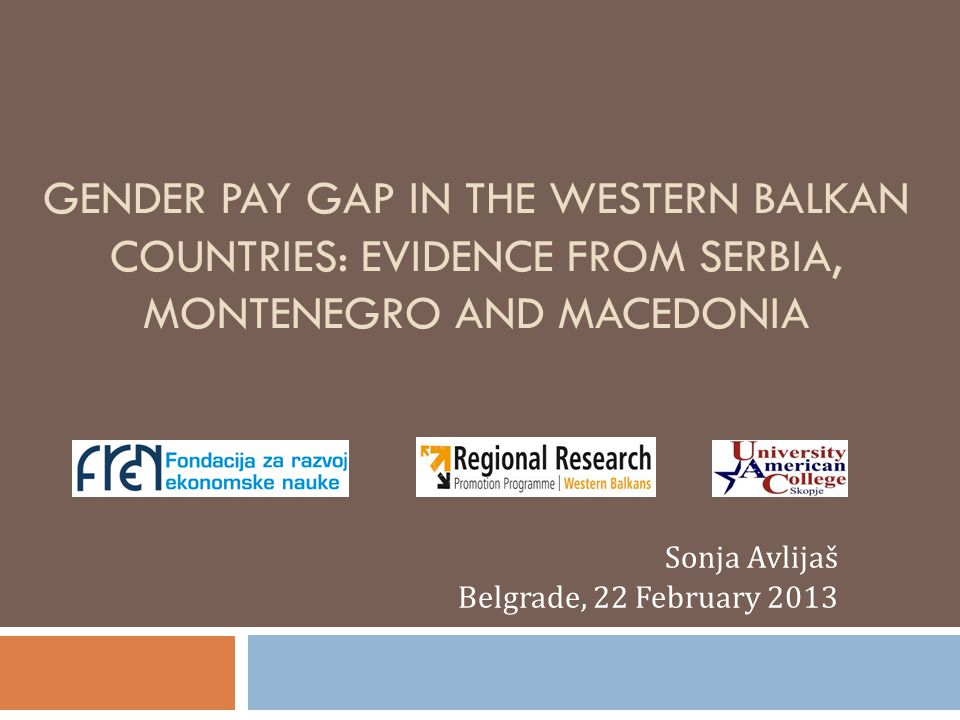 GENDER PAY GAP IN THE WESTERN BALKAN COUNTRIES: EVIDENCE FROM SERBIA, MONTENEGRO AND MACEDONIA Sonja Avlijaš Belgrade, 22 February 2013