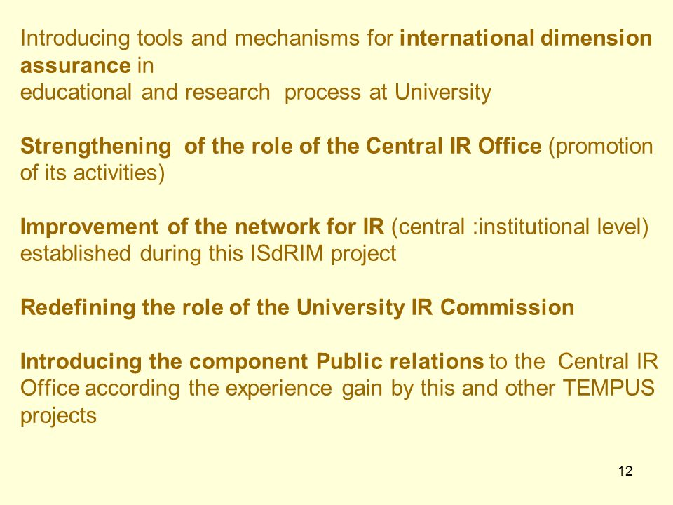12 Introducing tools and mechanisms for international dimension assurance in educational and research process at University Strengthening of the role of the Central IR Office (promotion of its activities) Improvement of the network for IR (central :institutional level) established during this ISdRIM project Redefining the role of the University IR Commission Introducing the component Public relations to the Central IR Office according the experience gain by this and other TEMPUS projects