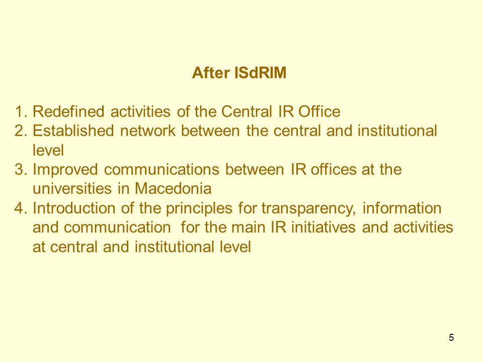 5 After ISdRIM 1.Redefined activities of the Central IR Office 2.Established network between the central and institutional level 3.Improved communications between IR offices at the universities in Macedonia 4.Introduction of the principles for transparency, information and communication for the main IR initiatives and activities at central and institutional level