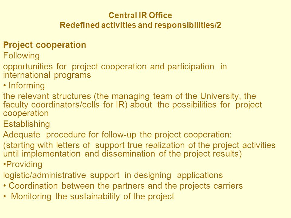 Central IR Office Redefined activities and responsibilities/2 Project cooperation Following opportunities for project cooperation and participation in international programs Informing the relevant structures (the managing team of the University, the faculty coordinators/cells for IR) about the possibilities for project cooperation Establishing Adequate procedure for follow-up the project cooperation: (starting with letters of support true realization of the project activities until implementation and dissemination of the project results) Providing logistic/administrative support in designing applications Coordination between the partners and the projects carriers Monitoring the sustainability of the project