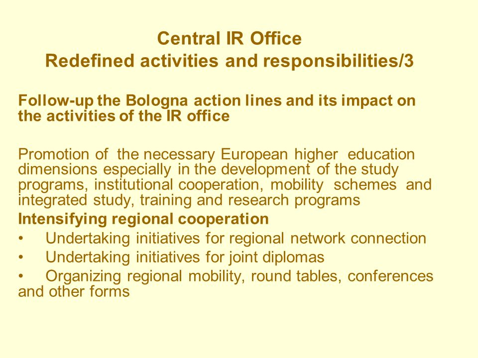 Central IR Office Redefined activities and responsibilities/3 Follow-up the Bologna action lines and its impact on the activities of the IR office Promotion of the necessary European higher education dimensions especially in the development of the study programs, institutional cooperation, mobility schemes and integrated study, training and research programs Intensifying regional cooperation Undertaking initiatives for regional network connection Undertaking initiatives for joint diplomas Organizing regional mobility, round tables, conferences and other forms