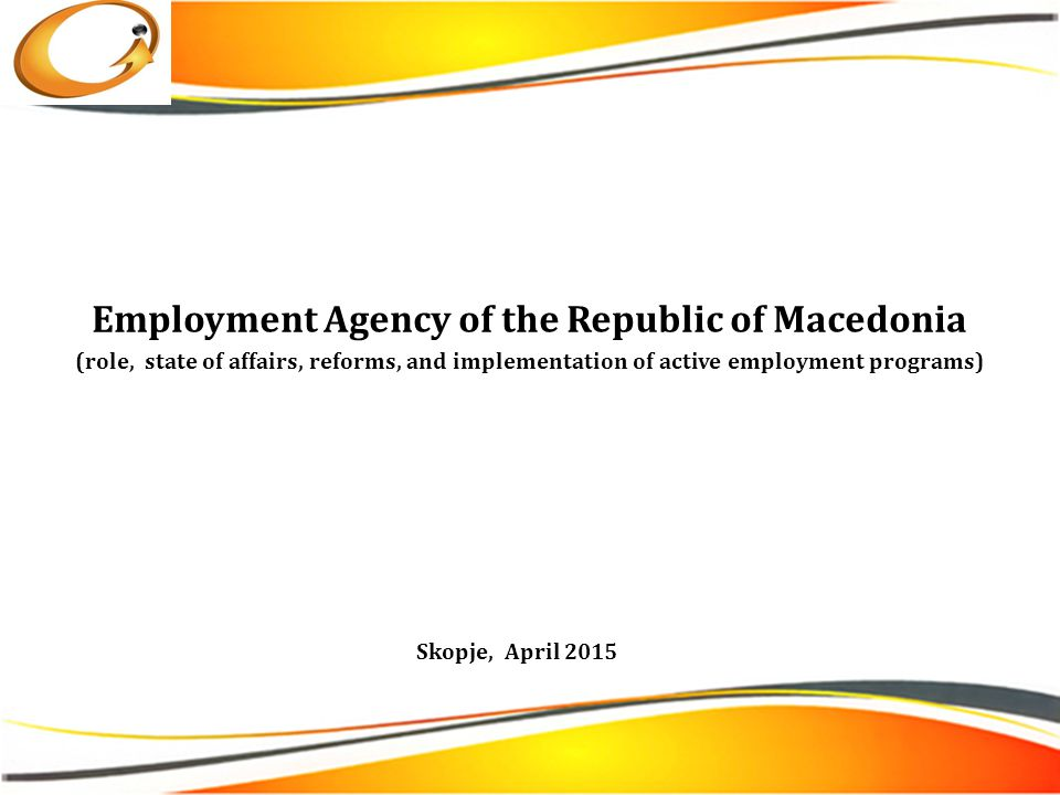Employment Agency of the Republic of Macedonia (role, state of affairs, reforms, and implementation of active employment programs) Skopje, April 2015