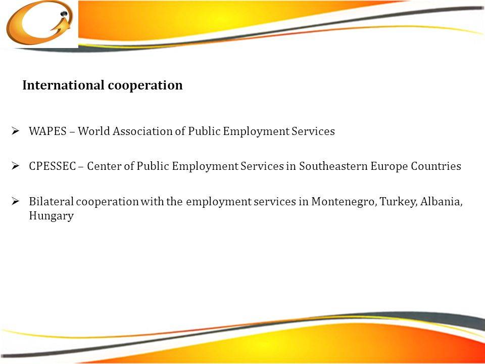 International cooperation  WAPES – World Association of Public Employment Services  CPESSEC – Center of Public Employment Services in Southeastern Europe Countries  Bilateral cooperation with the employment services in Montenegro, Turkey, Albania, Hungary