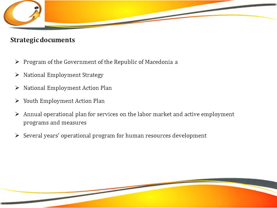  Program of the Government of the Republic of Macedonia а  National Employment Strategy  National Employment Action Plan  Youth Employment Action Plan  Annual operational plan for services on the labor market and active employment programs and measures  Several years' operational program for human resources development Strategic documents