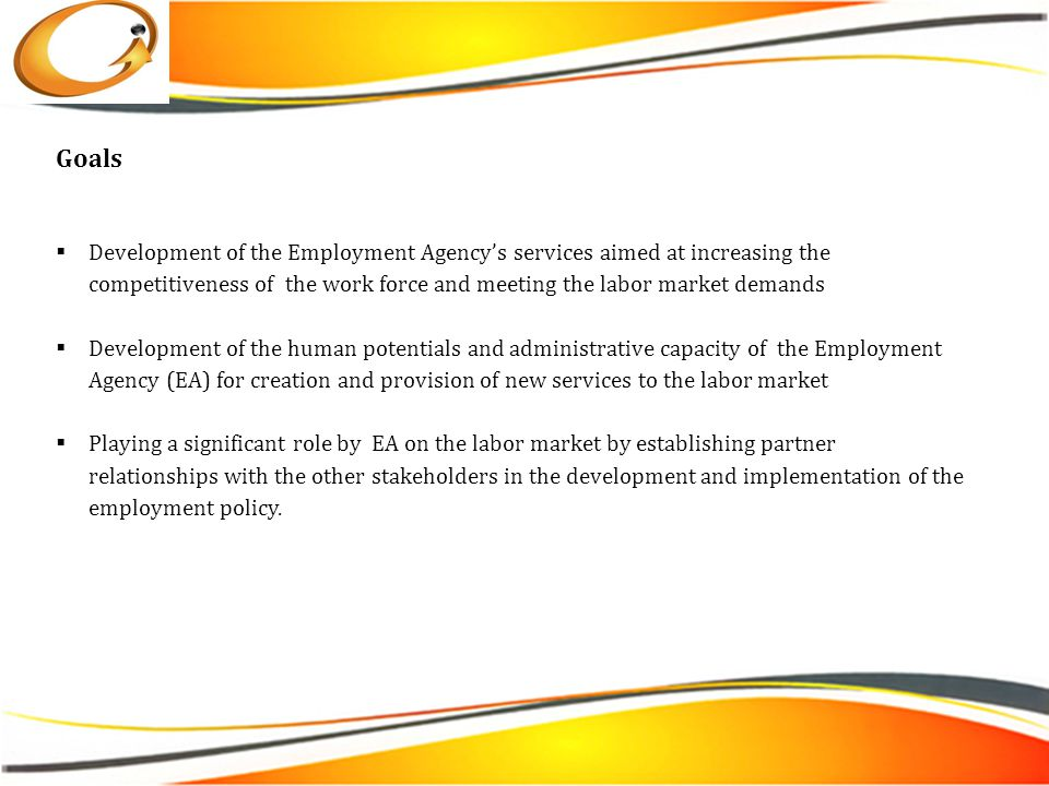 Goals  Development of the Employment Agency's services aimed at increasing the competitiveness of the work force and meeting the labor market demands  Development of the human potentials and administrative capacity of the Employment Agency (EA) for creation and provision of new services to the labor market  Playing a significant role by EA on the labor market by establishing partner relationships with the other stakeholders in the development and implementation of the employment policy.