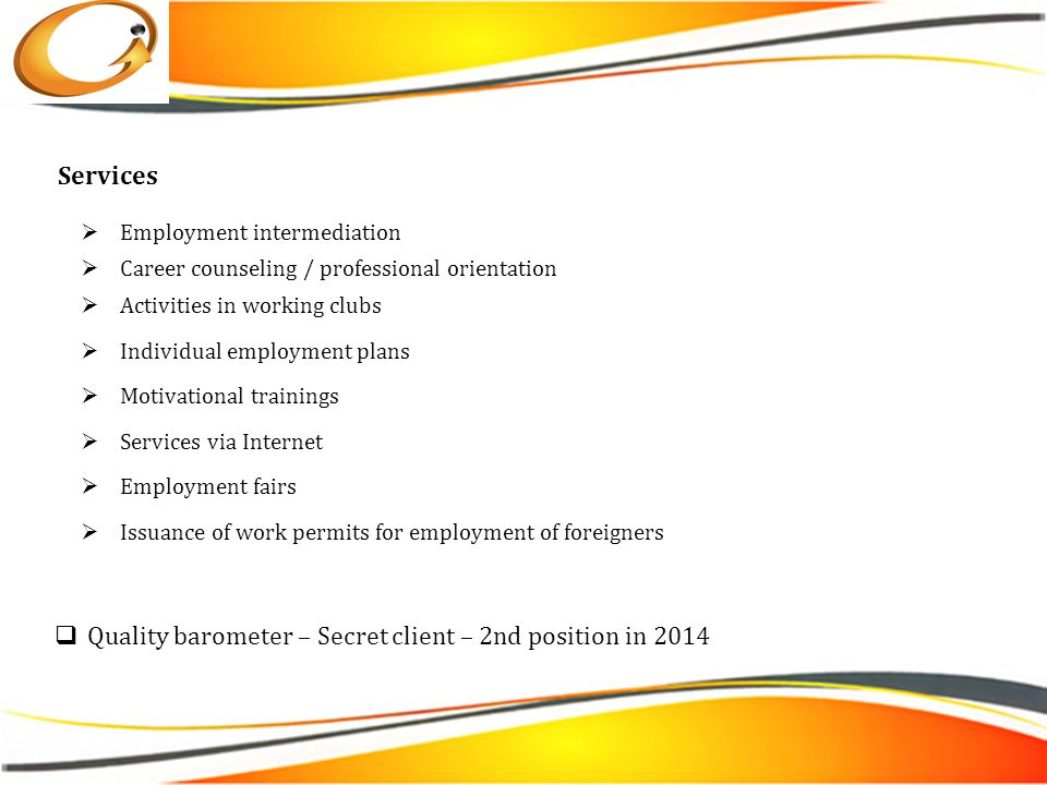  Employment intermediation  Career counseling / professional orientation  Activities in working clubs  Individual employment plans  Motivational trainings  Services via Internet  Employment fairs  Issuance of work permits for employment of foreigners Services  Quality barometer – Secret client – 2nd position in 2014