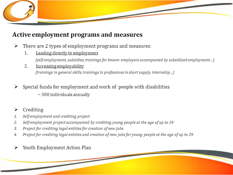 Active employment programs and measures  There are 2 types of employment programs and measures: 1.Leading directly to employment (self-employment, subsidies, trainings for known employers accompanied by subsidized employment…) 2.Increasing employability (trainings in general skills, trainings in professions in short supply, internship…)  Special funds for employment and work of people with disabilities ~ 300 individuals annually  Crediting 1.Self-employment and crediting project 2.Self-employment project accompanied by crediting young people at the age of up to 29 3.Project for crediting legal entities for creation of new jobs 4.Project for crediting legal entities and creation of new jobs for young people at the age of up to 29  Youth Employment Action Plan