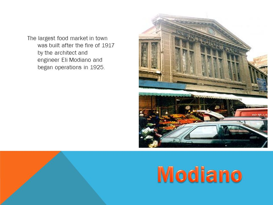 The largest food market in town was built after the fire of 1917 by the architect and engineer Eli Modiano and began operations in 1925.