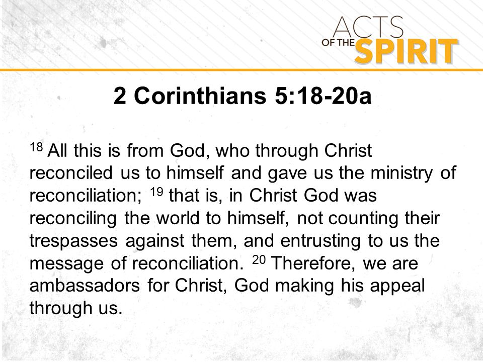 2 Corinthians 5:18-20a 18 All this is from God, who through Christ reconciled us to himself and gave us the ministry of reconciliation; 19 that is, in Christ God was reconciling the world to himself, not counting their trespasses against them, and entrusting to us the message of reconciliation.