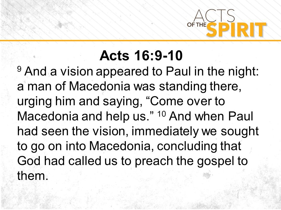Acts 16: And a vision appeared to Paul in the night: a man of Macedonia was standing there, urging him and saying, Come over to Macedonia and help us. 10 And when Paul had seen the vision, immediately we sought to go on into Macedonia, concluding that God had called us to preach the gospel to them.