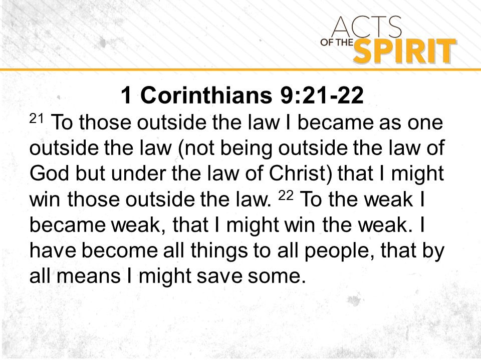 1 Corinthians 9: To those outside the law I became as one outside the law (not being outside the law of God but under the law of Christ) that I might win those outside the law.