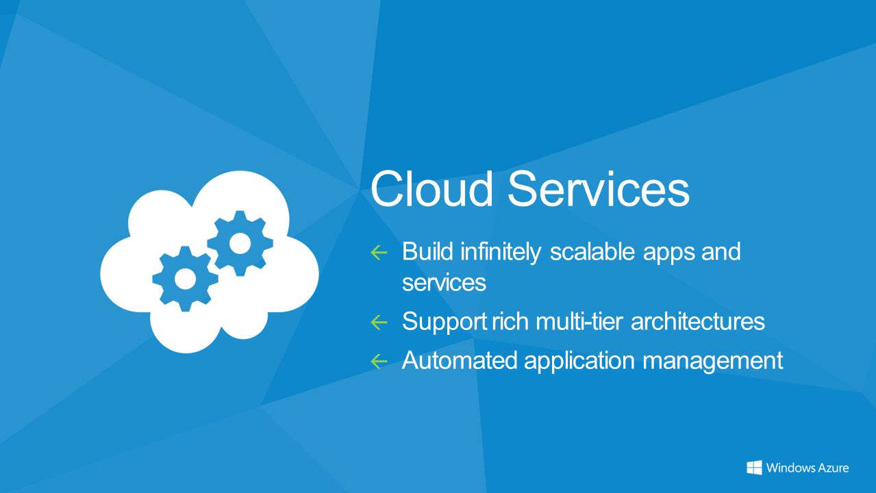 Cloud Services  Build infinitely scalable apps and services  Support rich multi-tier architectures  Automated application management