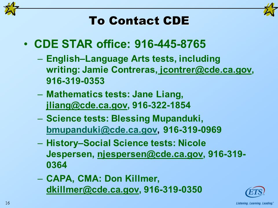 To Contact CDE CDE STAR office: –English–Language Arts tests, including writing: Jamie Contreras, –Mathematics tests: Jane Liang, –Science tests: Blessing Mupanduki, –History–Social Science tests: Nicole Jespersen, –CAPA, CMA: Don Killmer,