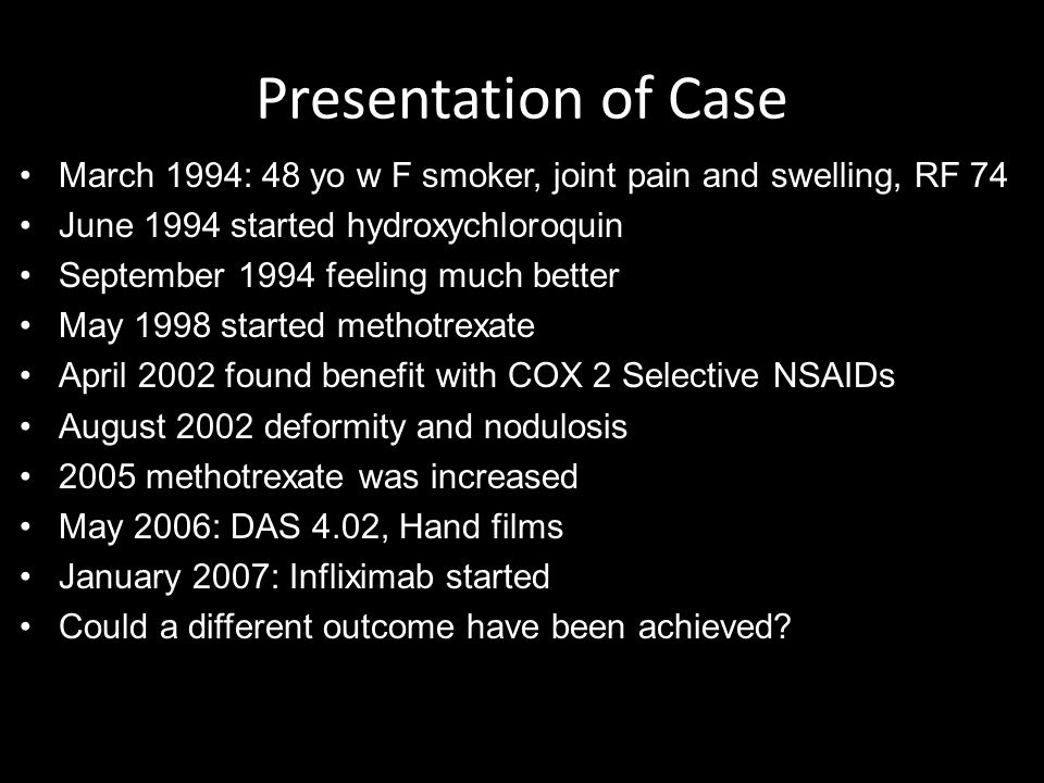 Presentation of Case March 1994: 48 yo w F smoker, joint pain and swelling, RF 74 June 1994 started hydroxychloroquin September 1994 feeling much better May 1998 started methotrexate April 2002 found benefit with COX 2 Selective NSAIDs August 2002 deformity and nodulosis 2005 methotrexate was increased May 2006: DAS 4.02, Hand films January 2007: Infliximab started Could a different outcome have been achieved