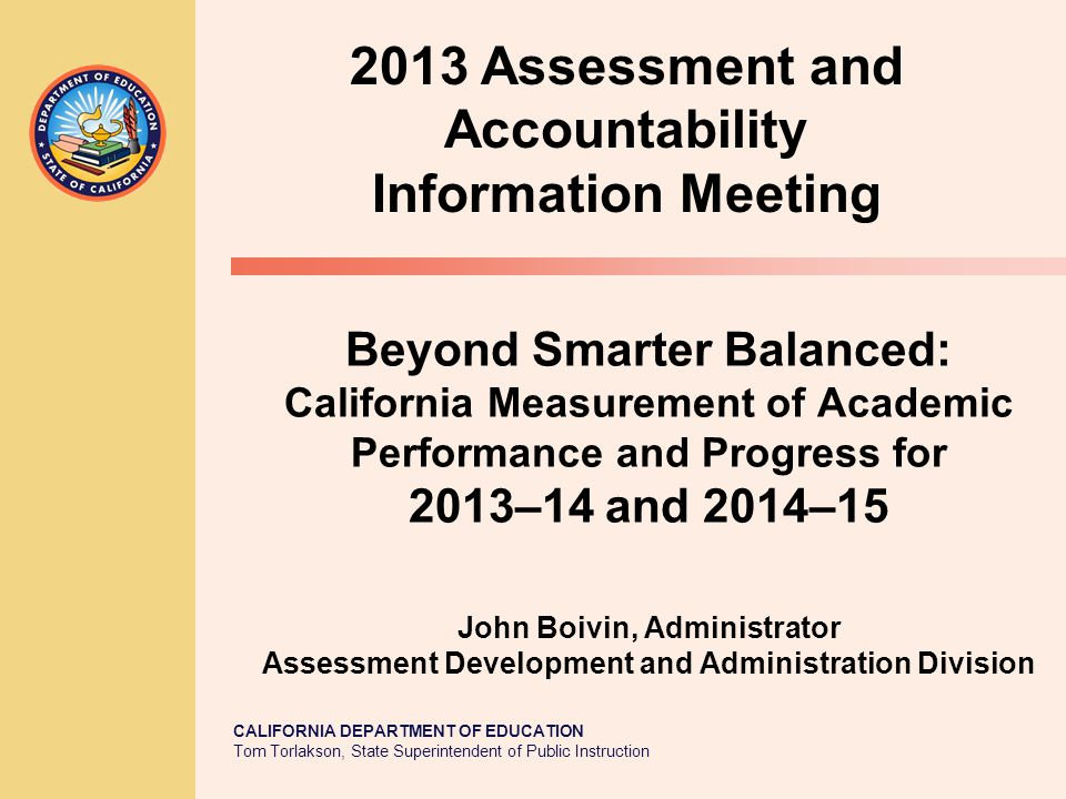 CALIFORNIA DEPARTMENT OF EDUCATION Tom Torlakson, State Superintendent of Public Instruction Beyond Smarter Balanced: California Measurement of Academic Performance and Progress for 2013–14 and 2014–15 John Boivin, Administrator Assessment Development and Administration Division 2013 Assessment and Accountability Information Meeting