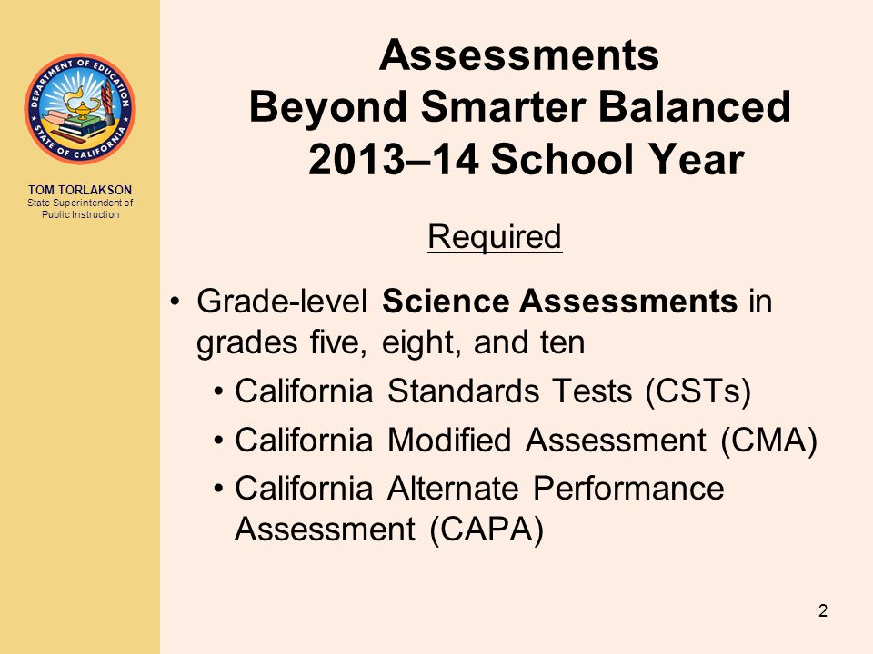 TOM TORLAKSON State Superintendent of Public Instruction Assessments Beyond Smarter Balanced 2013–14 School Year Required Grade-level Science Assessments in grades five, eight, and ten California Standards Tests (CSTs) California Modified Assessment (CMA) California Alternate Performance Assessment (CAPA) 2