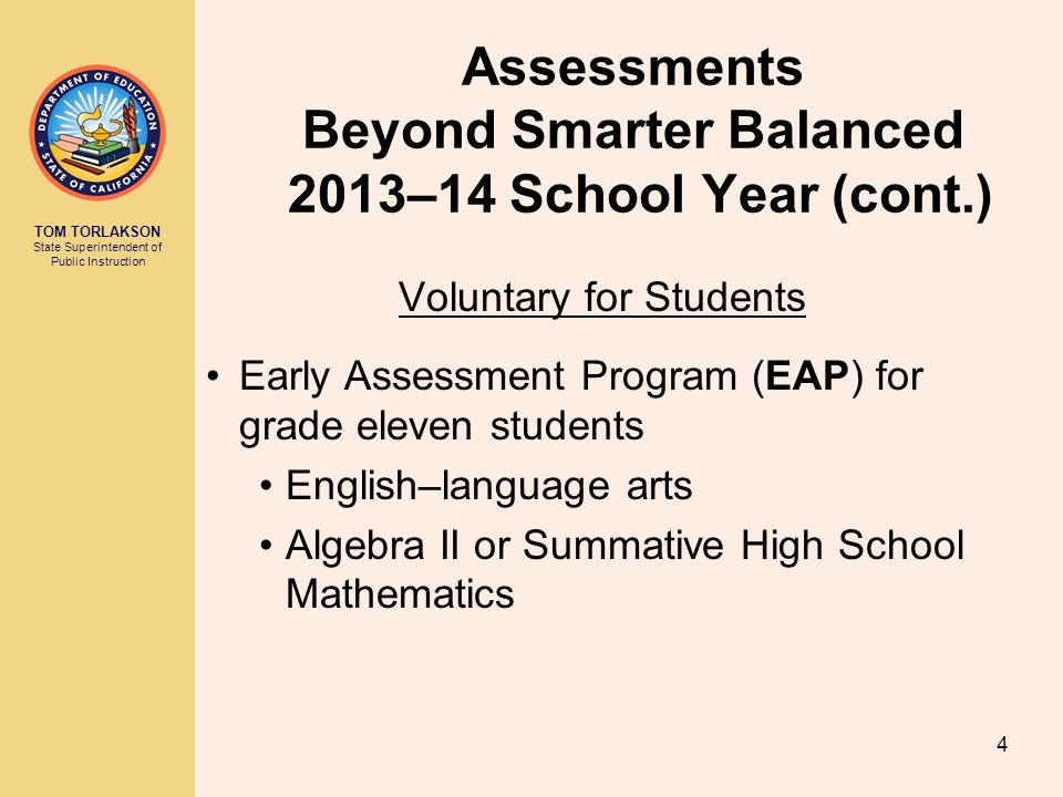 TOM TORLAKSON State Superintendent of Public Instruction Assessments Beyond Smarter Balanced 2013–14 School Year (cont.) Voluntary for Students Early Assessment Program (EAP) for grade eleven students English–language arts Algebra II or Summative High School Mathematics 4