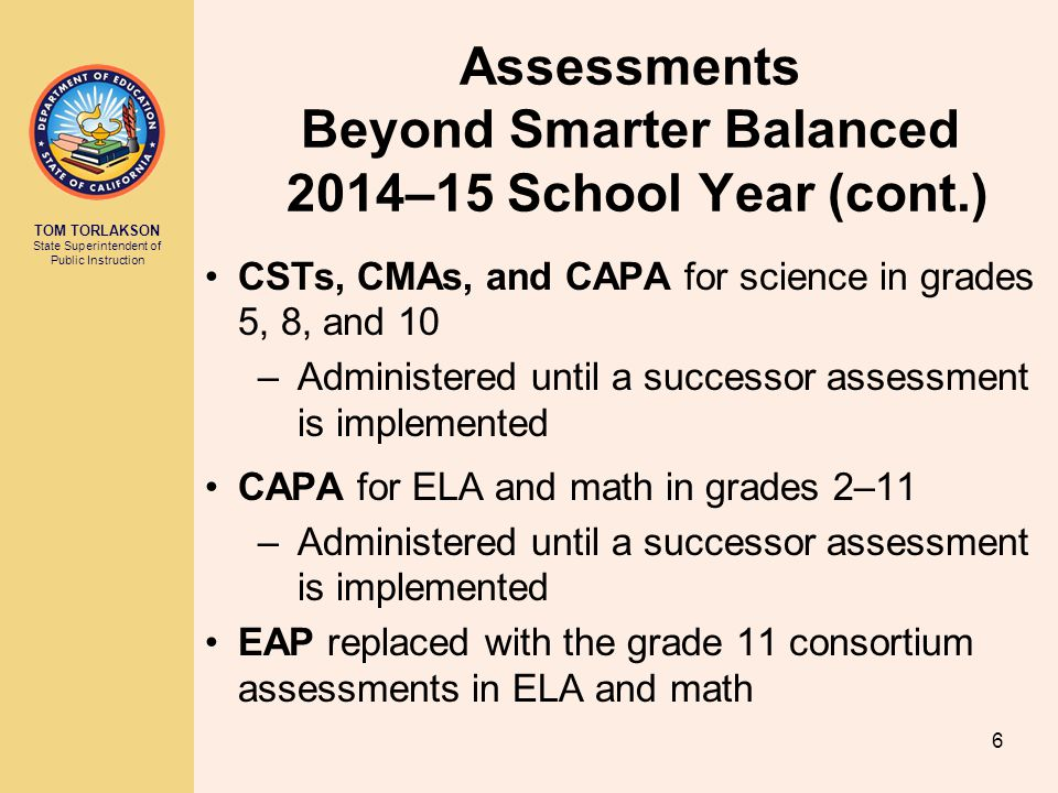 TOM TORLAKSON State Superintendent of Public Instruction Assessments Beyond Smarter Balanced 2014–15 School Year (cont.) CSTs, CMAs, and CAPA for science in grades 5, 8, and 10 –Administered until a successor assessment is implemented CAPA for ELA and math in grades 2–11 –Administered until a successor assessment is implemented EAP replaced with the grade 11 consortium assessments in ELA and math 6