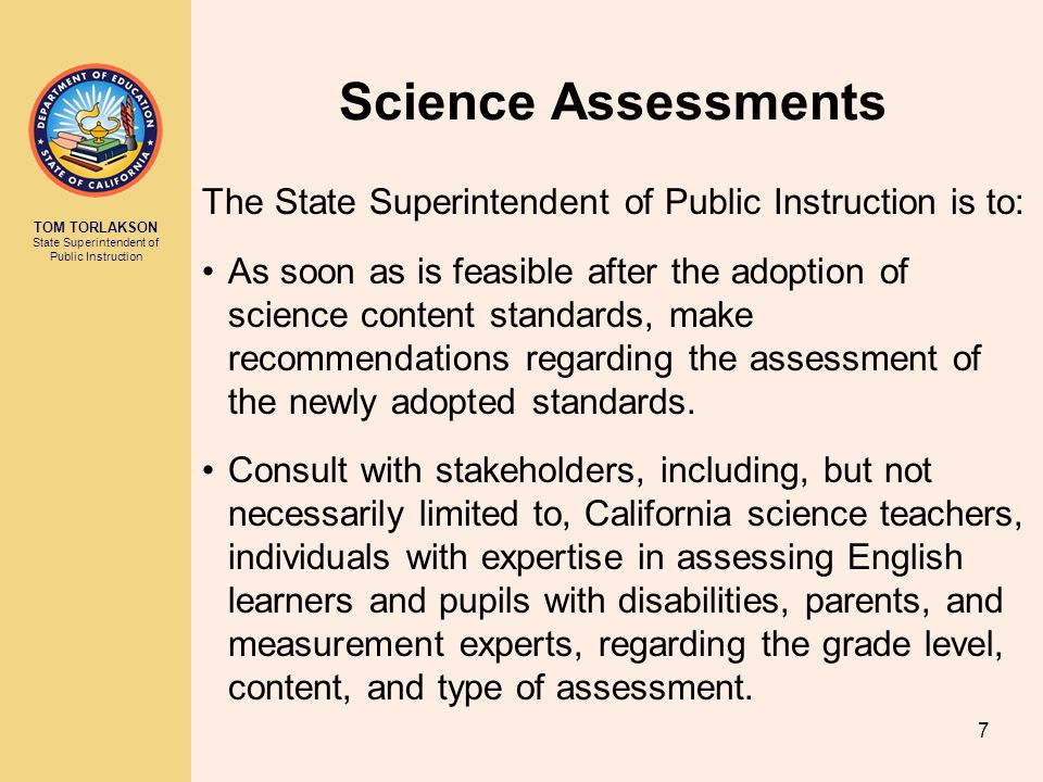 TOM TORLAKSON State Superintendent of Public Instruction Science Assessments The State Superintendent of Public Instruction is to: As soon as is feasible after the adoption of science content standards, make recommendations regarding the assessment of the newly adopted standards.