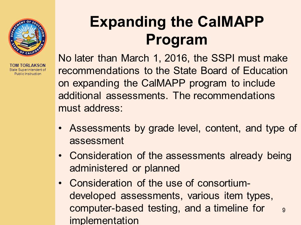 TOM TORLAKSON State Superintendent of Public Instruction Expanding the CalMAPP Program No later than March 1, 2016, the SSPI must make recommendations to the State Board of Education on expanding the CalMAPP program to include additional assessments.