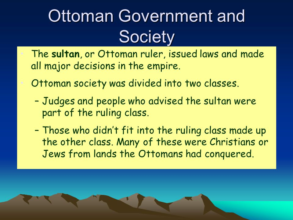 Ottoman Government and Society The sultan, or Ottoman ruler, issued laws and made all major decisions in the empire.