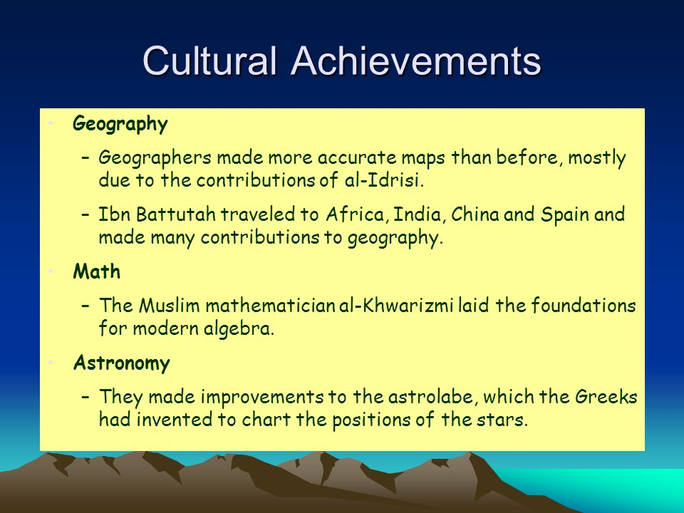 Cultural Achievements Geography –Geographers made more accurate maps than before, mostly due to the contributions of al-Idrisi.