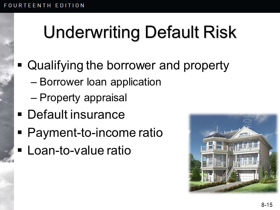 8-15 Underwriting Default Risk  Qualifying the borrower and property –Borrower loan application –Property appraisal  Default insurance  Payment-to-income ratio  Loan-to-value ratio