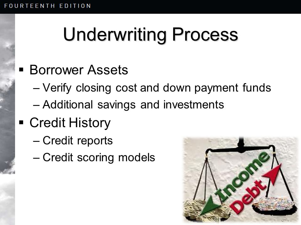 8-17 Underwriting Process  Borrower Assets –Verify closing cost and down payment funds –Additional savings and investments  Credit History –Credit reports –Credit scoring models