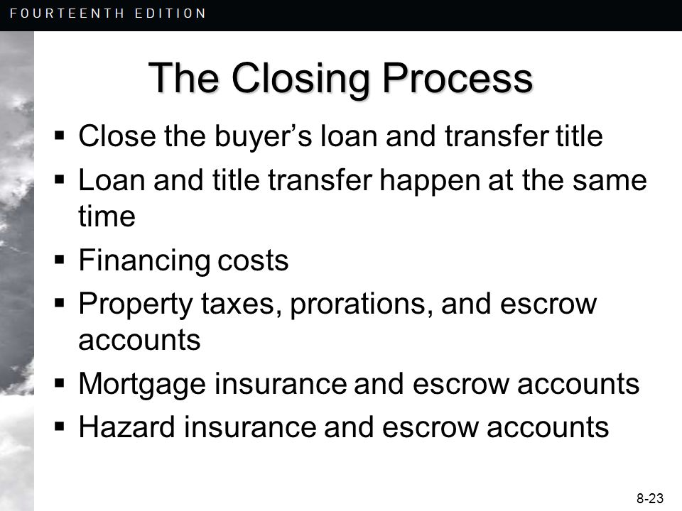 8-23 The Closing Process  Close the buyer's loan and transfer title  Loan and title transfer happen at the same time  Financing costs  Property taxes, prorations, and escrow accounts  Mortgage insurance and escrow accounts  Hazard insurance and escrow accounts
