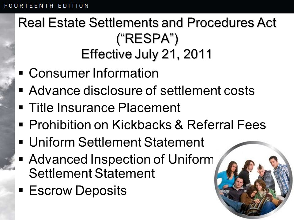 8-25 Real Estate Settlements and Procedures Act ( RESPA ) Effective July 21, 2011  Consumer Information  Advance disclosure of settlement costs  Title Insurance Placement  Prohibition on Kickbacks & Referral Fees  Uniform Settlement Statement  Advanced Inspection of Uniform Settlement Statement  Escrow Deposits