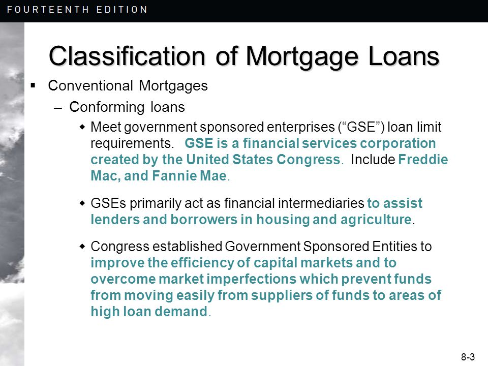 8-3 Classification of Mortgage Loans  Conventional Mortgages –Conforming loans  Meet government sponsored enterprises ( GSE ) loan limit requirements.