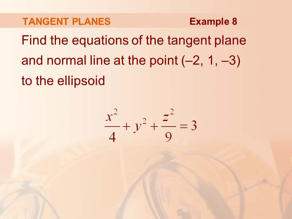 TANGENT PLANES Find the equations of the tangent plane and normal line at the point (–2, 1, –3) to the ellipsoid Example 8