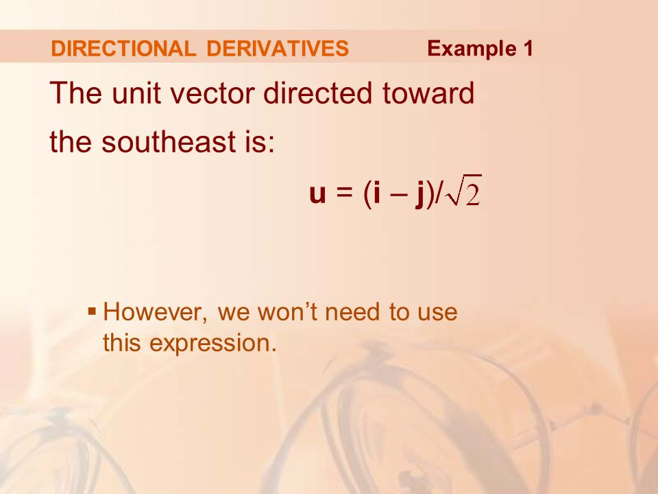 DIRECTIONAL DERIVATIVES The unit vector directed toward the southeast is: u = (i – j)/  However, we won't need to use this expression.