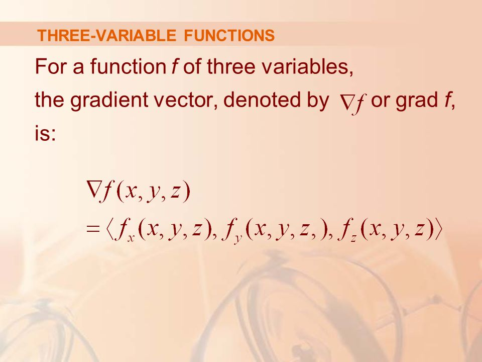 THREE-VARIABLE FUNCTIONS For a function f of three variables, the gradient vector, denoted by or grad f, is: