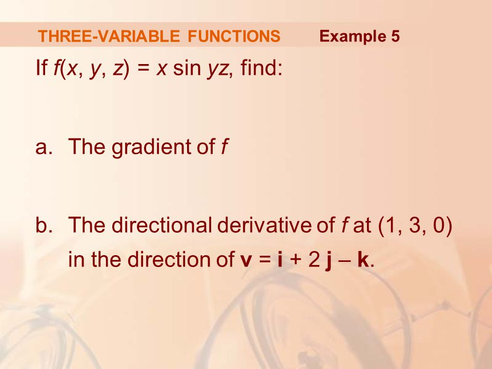 THREE-VARIABLE FUNCTIONS If f(x, y, z) = x sin yz, find: a.The gradient of f b.The directional derivative of f at (1, 3, 0) in the direction of v = i + 2 j – k.
