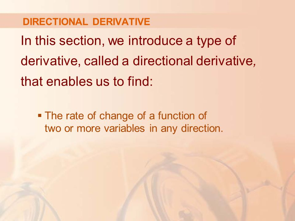 In this section, we introduce a type of derivative, called a directional derivative, that enables us to find:  The rate of change of a function of two or more variables in any direction.