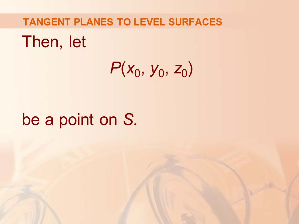 TANGENT PLANES TO LEVEL SURFACES Then, let P(x 0, y 0, z 0 ) be a point on S.