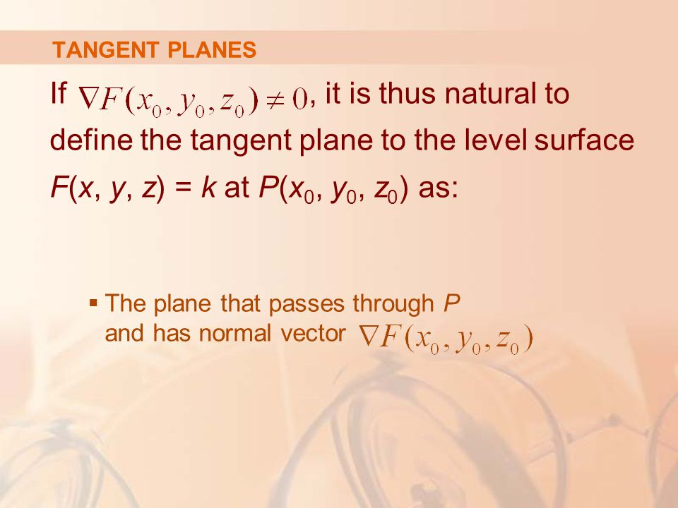 TANGENT PLANES If, it is thus natural to define the tangent plane to the level surface F(x, y, z) = k at P(x 0, y 0, z 0 ) as:  The plane that passes through P and has normal vector
