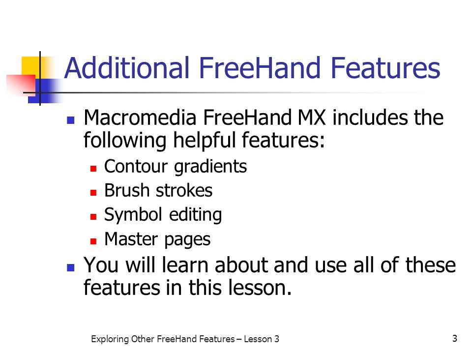 3 Exploring Other FreeHand Features – Lesson 3 Additional FreeHand Features Macromedia FreeHand MX includes the following helpful features: Contour gradients Brush strokes Symbol editing Master pages You will learn about and use all of these features in this lesson.