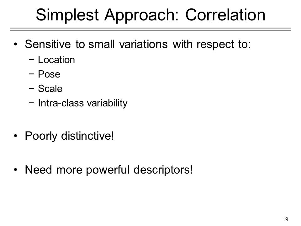 Simplest Approach: Correlation Sensitive to small variations with respect to: −Location −Pose −Scale −Intra-class variability Poorly distinctive.