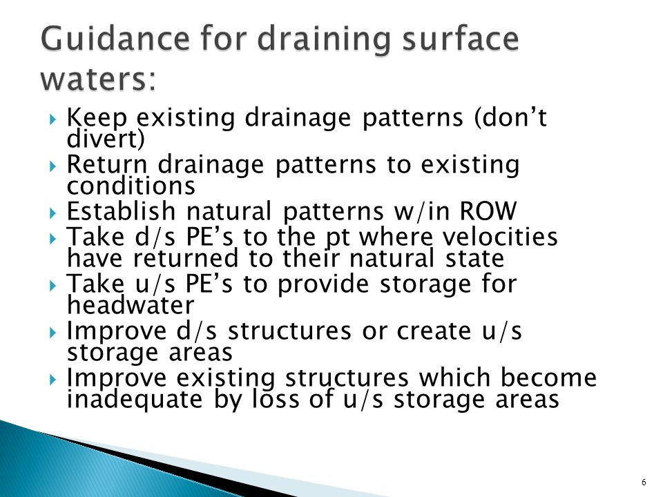  Keep existing drainage patterns (don't divert)  Return drainage patterns to existing conditions  Establish natural patterns w/in ROW  Take d/s PE's to the pt where velocities have returned to their natural state  Take u/s PE's to provide storage for headwater  Improve d/s structures or create u/s storage areas  Improve existing structures which become inadequate by loss of u/s storage areas 6