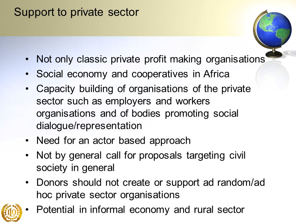 Support to private sector Not only classic private profit making organisations Social economy and cooperatives in Africa Capacity building of organisations of the private sector such as employers and workers organisations and of bodies promoting social dialogue/representation Need for an actor based approach Not by general call for proposals targeting civil society in general Donors should not create or support ad random/ad hoc private sector organisations Potential in informal economy and rural sector