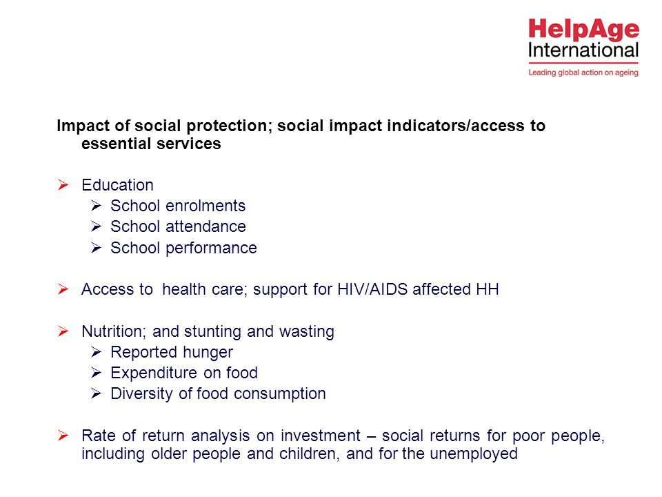 Impact of social protection; social impact indicators/access to essential services  Education  School enrolments  School attendance  School performance  Access to health care; support for HIV/AIDS affected HH  Nutrition; and stunting and wasting  Reported hunger  Expenditure on food  Diversity of food consumption  Rate of return analysis on investment – social returns for poor people, including older people and children, and for the unemployed