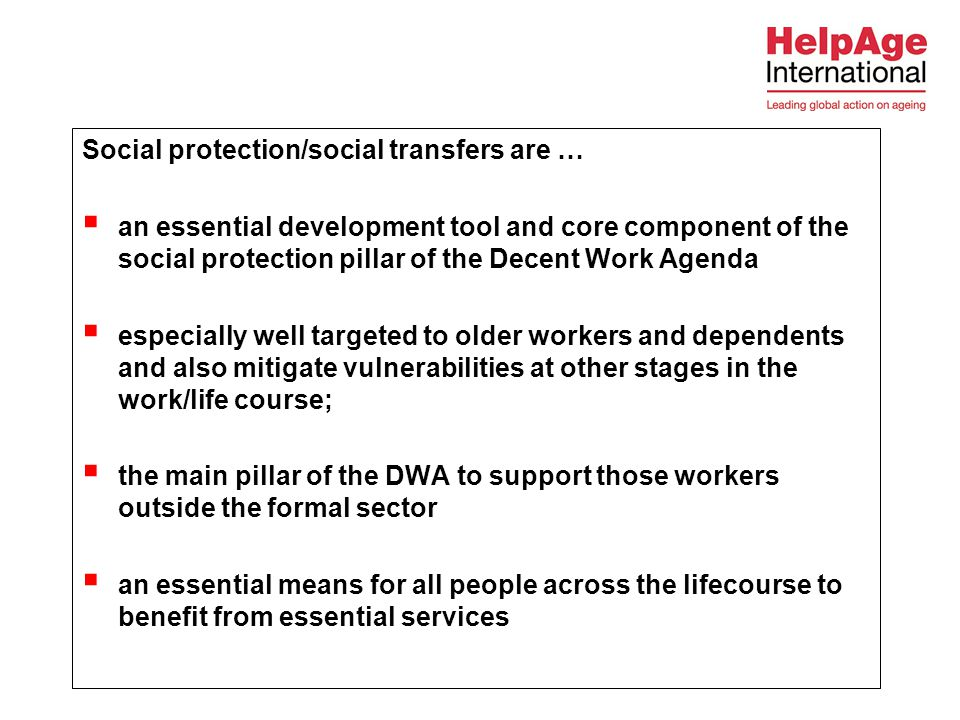 Social protection/social transfers are …  an essential development tool and core component of the social protection pillar of the Decent Work Agenda  especially well targeted to older workers and dependents and also mitigate vulnerabilities at other stages in the work/life course;  the main pillar of the DWA to support those workers outside the formal sector  an essential means for all people across the lifecourse to benefit from essential services