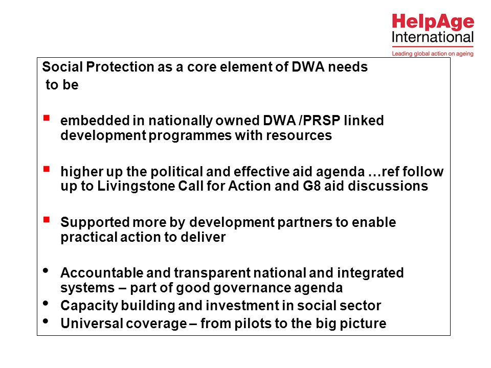 Social Protection as a core element of DWA needs to be  embedded in nationally owned DWA /PRSP linked development programmes with resources  higher up the political and effective aid agenda …ref follow up to Livingstone Call for Action and G8 aid discussions  Supported more by development partners to enable practical action to deliver Accountable and transparent national and integrated systems – part of good governance agenda Capacity building and investment in social sector Universal coverage – from pilots to the big picture