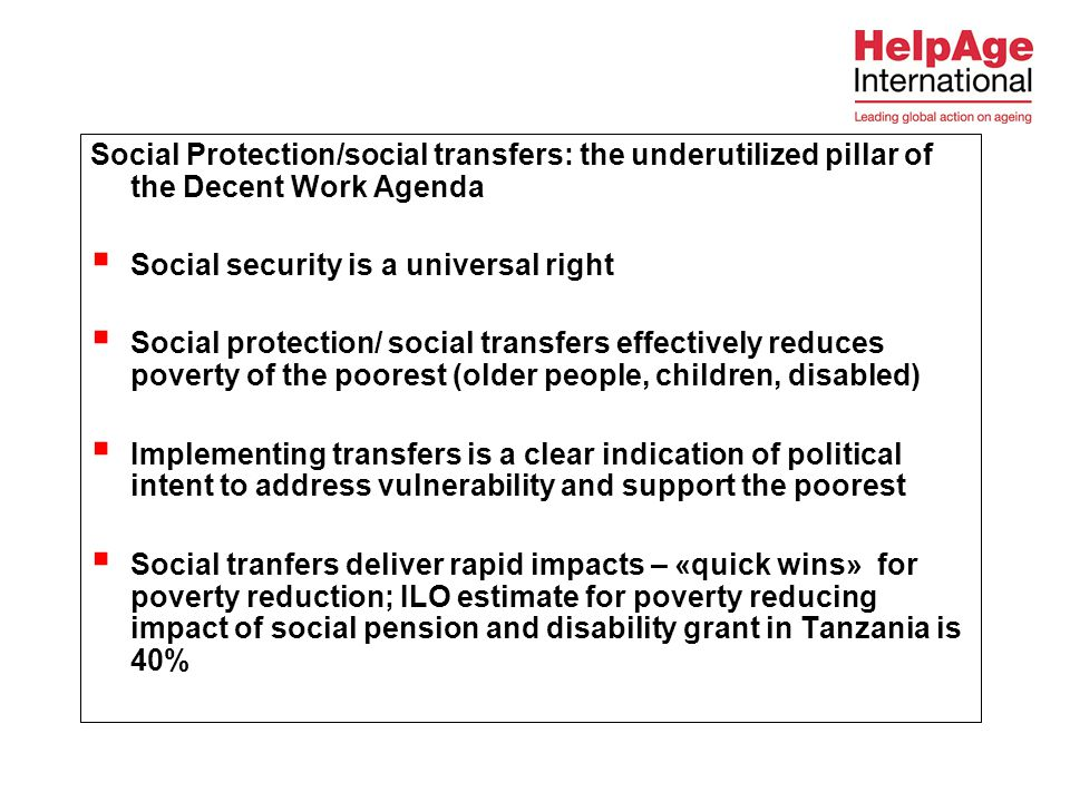 Social Protection/social transfers: the underutilized pillar of the Decent Work Agenda  Social security is a universal right  Social protection/ social transfers effectively reduces poverty of the poorest (older people, children, disabled)  Implementing transfers is a clear indication of political intent to address vulnerability and support the poorest  Social tranfers deliver rapid impacts – «quick wins» for poverty reduction; ILO estimate for poverty reducing impact of social pension and disability grant in Tanzania is 40%