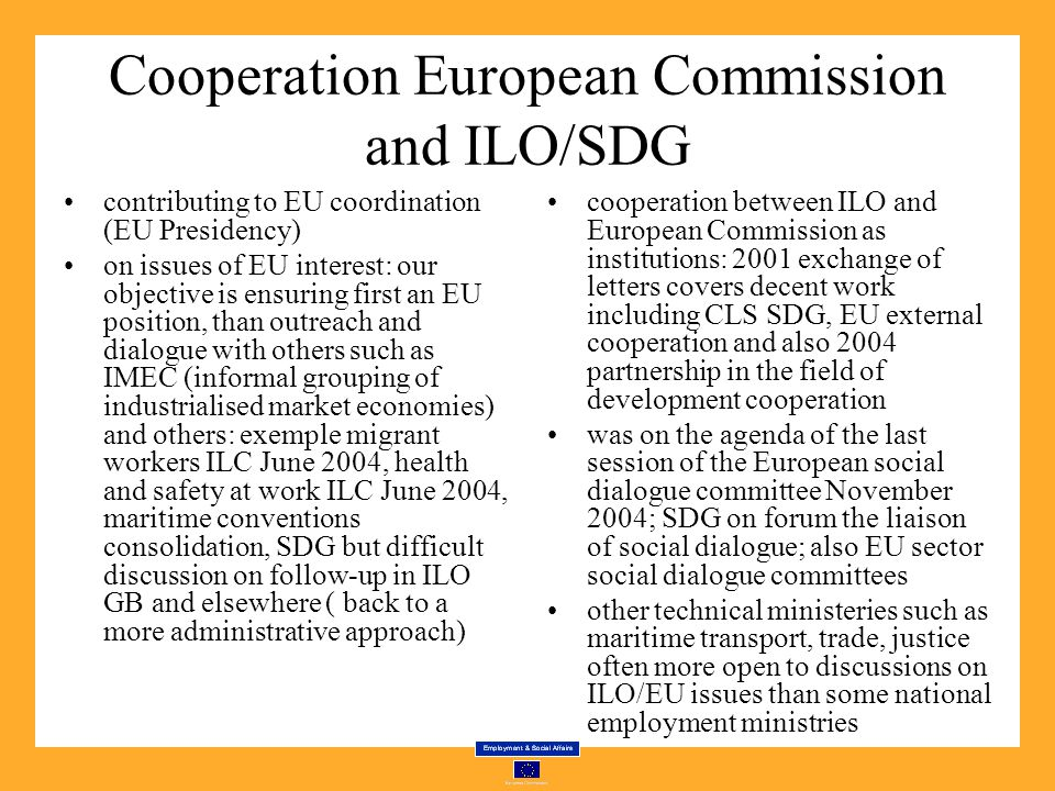 Cooperation European Commission and ILO/SDG contributing to EU coordination (EU Presidency) on issues of EU interest: our objective is ensuring first an EU position, than outreach and dialogue with others such as IMEC (informal grouping of industrialised market economies) and others: exemple migrant workers ILC June 2004, health and safety at work ILC June 2004, maritime conventions consolidation, SDG but difficult discussion on follow-up in ILO GB and elsewhere ( back to a more administrative approach) cooperation between ILO and European Commission as institutions: 2001 exchange of letters covers decent work including CLS SDG, EU external cooperation and also 2004 partnership in the field of development cooperation was on the agenda of the last session of the European social dialogue committee November 2004; SDG on forum the liaison of social dialogue; also EU sector social dialogue committees other technical ministeries such as maritime transport, trade, justice often more open to discussions on ILO/EU issues than some national employment ministries