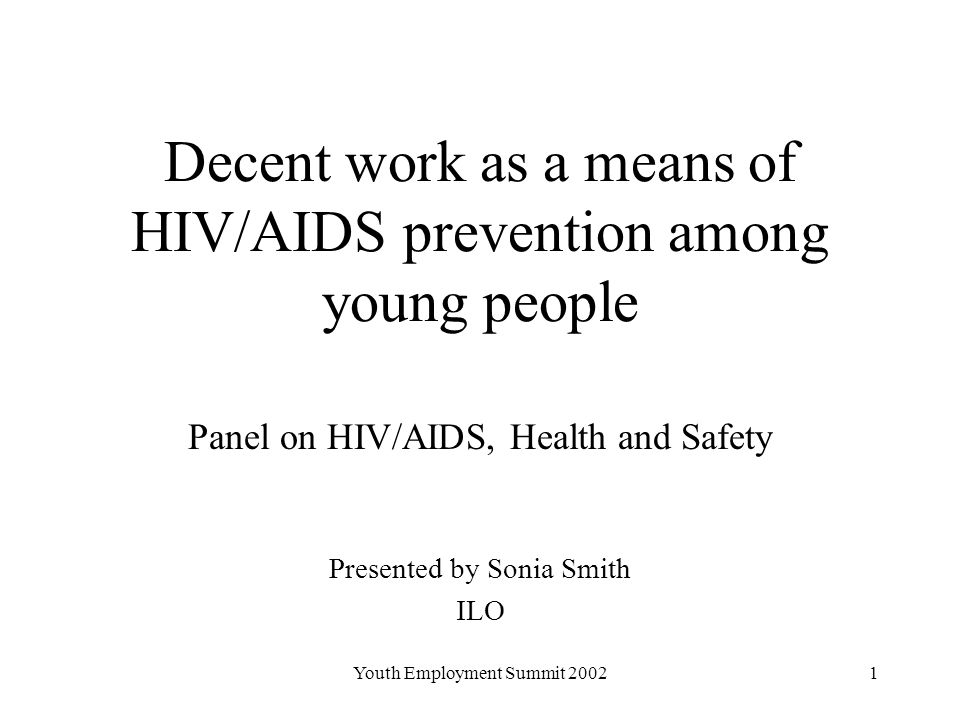 Youth Employment Summit Decent work as a means of HIV/AIDS prevention among young people Panel on HIV/AIDS, Health and Safety Presented by Sonia Smith ILO