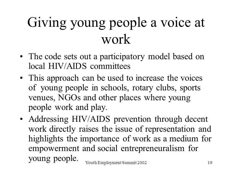 Youth Employment Summit Giving young people a voice at work The code sets out a participatory model based on local HIV/AIDS committees This approach can be used to increase the voices of young people in schools, rotary clubs, sports venues, NGOs and other places where young people work and play.