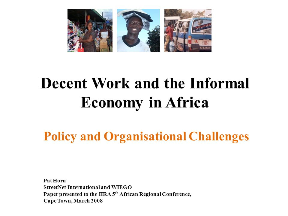 Decent Work and the Informal Economy in Africa Policy and Organisational Challenges Pat Horn StreetNet International and WIEGO Paper presented to the IIRA 5 th African Regional Conference, Cape Town, March 2008